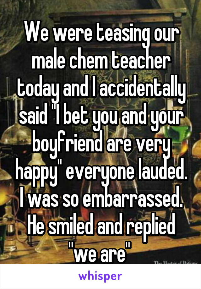 """We were teasing our male chem teacher today and I accidentally said """"I bet you and your boyfriend are very happy"""" everyone lauded. I was so embarrassed. He smiled and replied """"we are"""""""