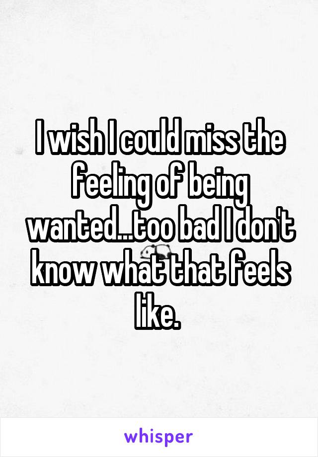 I wish I could miss the feeling of being wanted...too bad I don't know what that feels like.