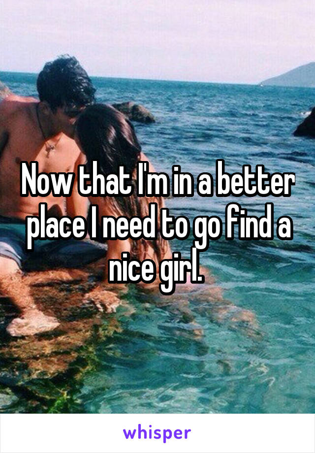 Now that I'm in a better place I need to go find a nice girl.