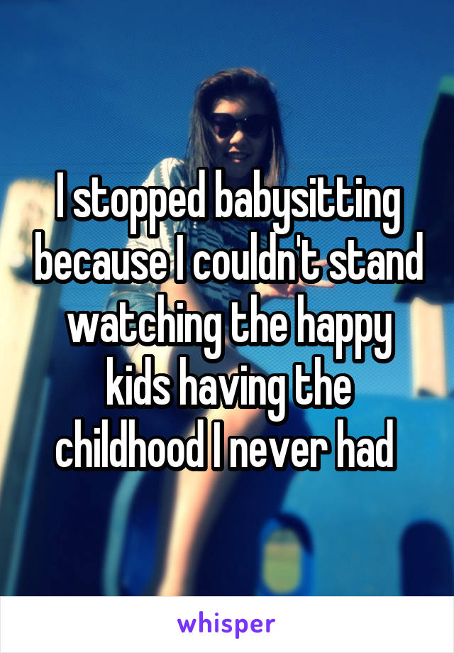 I stopped babysitting because I couldn't stand watching the happy kids having the childhood I never had