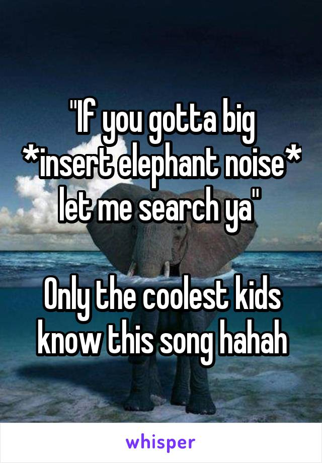 """""""If you gotta big *insert elephant noise* let me search ya""""   Only the coolest kids know this song hahah"""