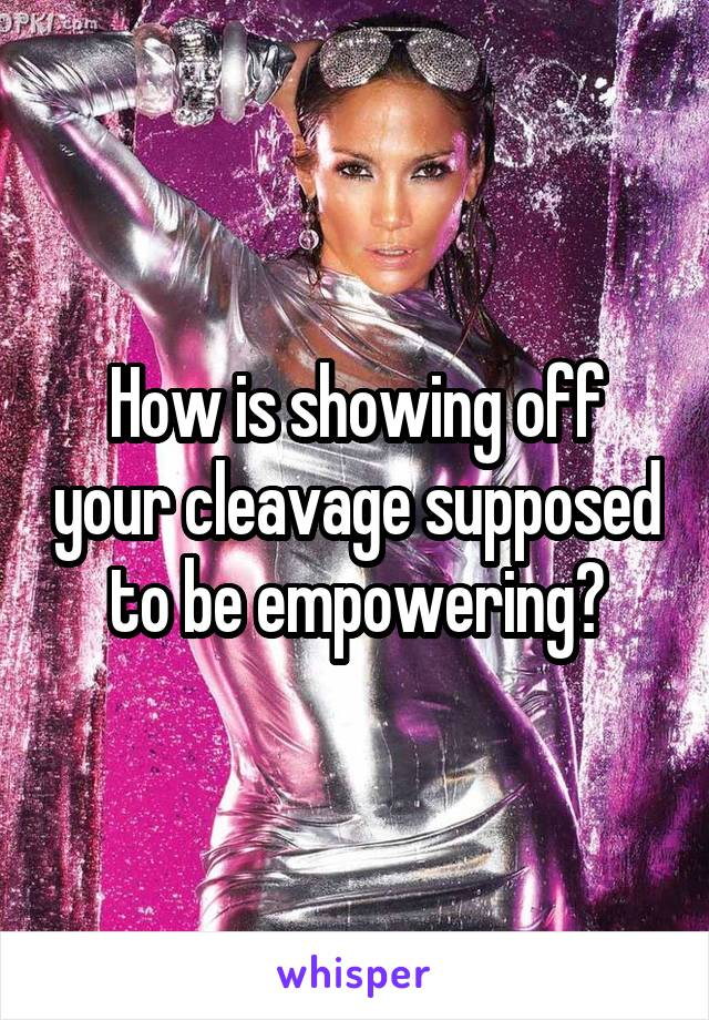 How is showing off your cleavage supposed to be empowering?