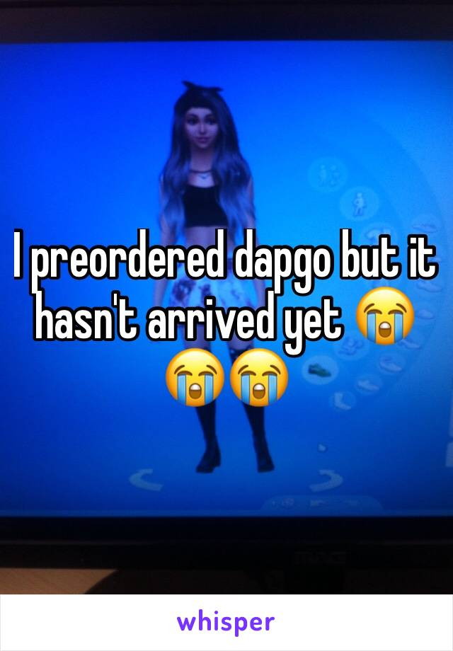 I preordered dapgo but it hasn't arrived yet 😭😭😭