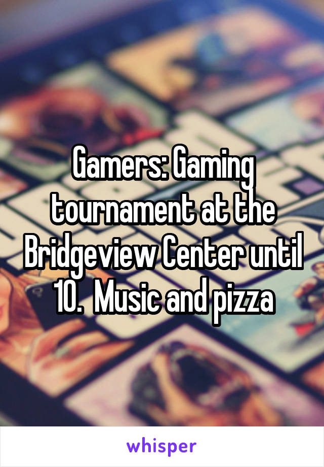 Gamers: Gaming tournament at the Bridgeview Center until 10.  Music and pizza