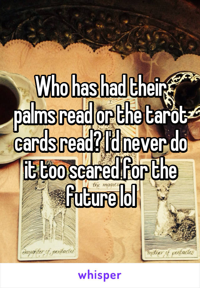 Who has had their palms read or the tarot cards read? I'd never do it too scared for the future lol