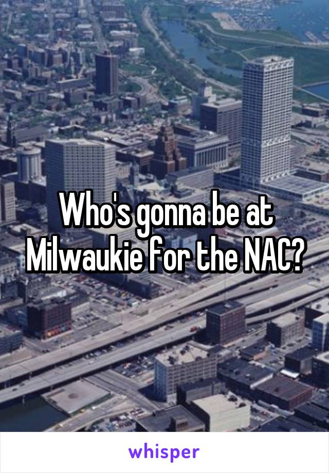 Who's gonna be at Milwaukie for the NAC?