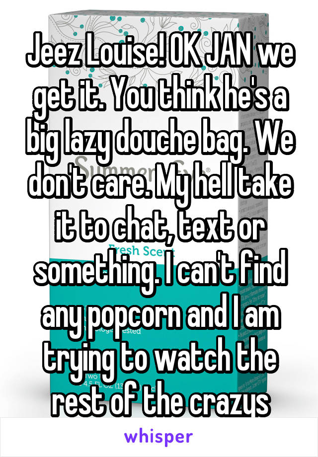 Jeez Louise! OK JAN we get it. You think he's a big lazy douche bag. We don't care. My hell take it to chat, text or something. I can't find any popcorn and I am trying to watch the rest of the crazys