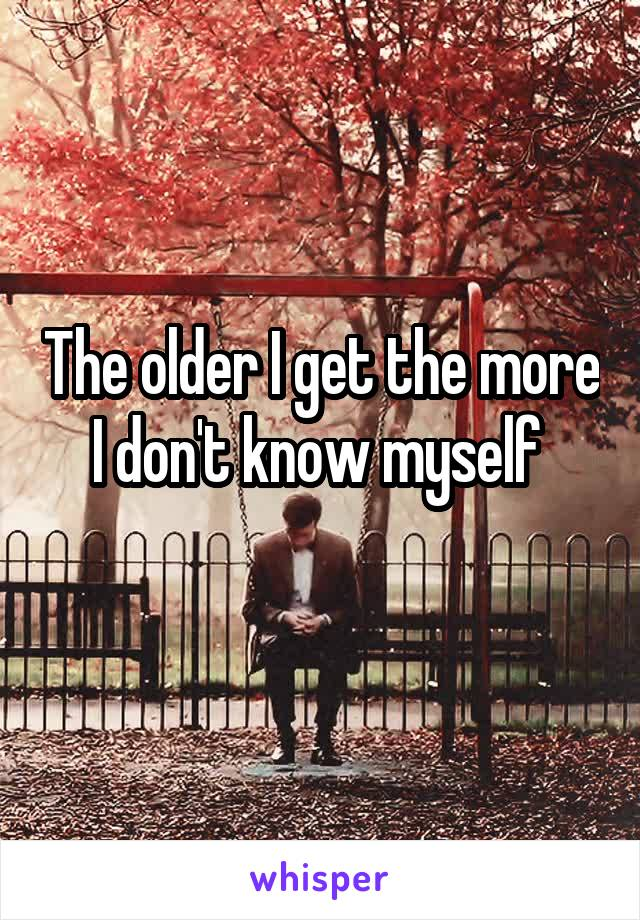 The older I get the more I don't know myself