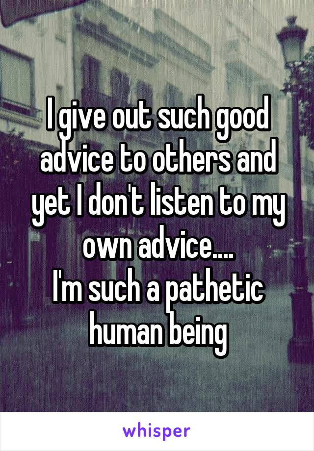 I give out such good advice to others and yet I don't listen to my own advice.... I'm such a pathetic human being