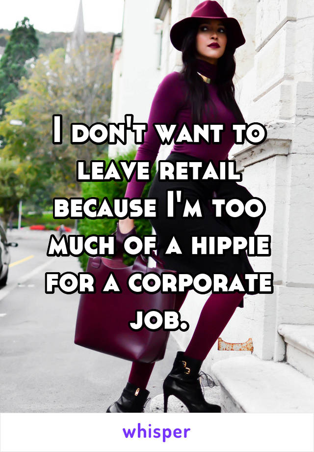 I don't want to leave retail because I'm too much of a hippie for a corporate job.