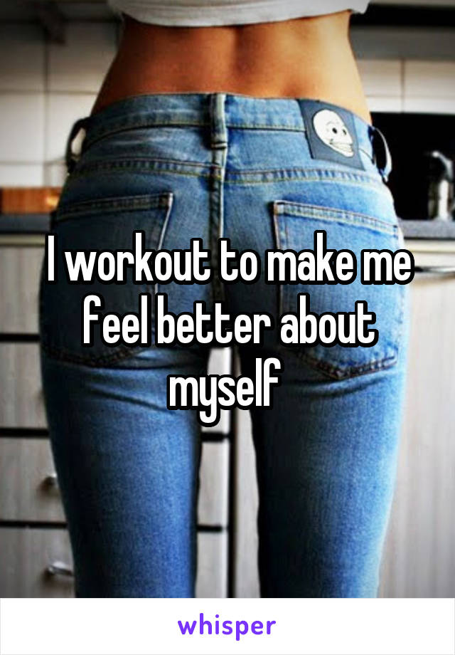 I workout to make me feel better about myself