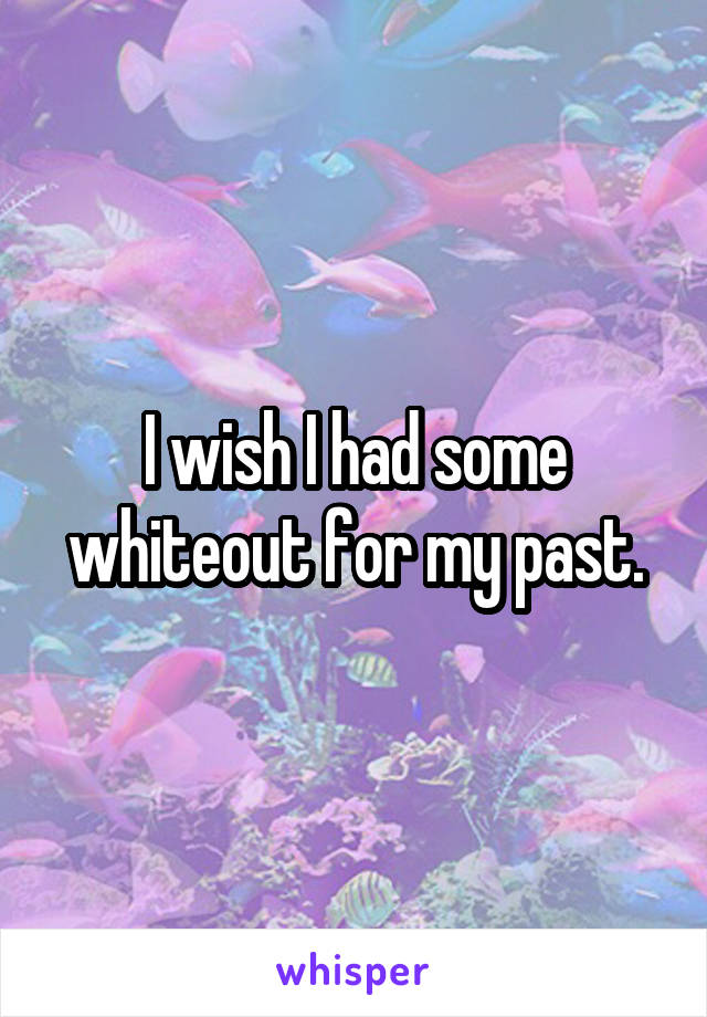 I wish I had some whiteout for my past.