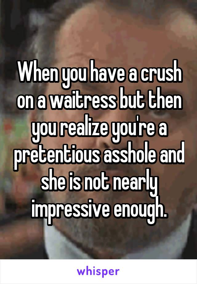 When you have a crush on a waitress but then you realize you're a pretentious asshole and she is not nearly impressive enough.