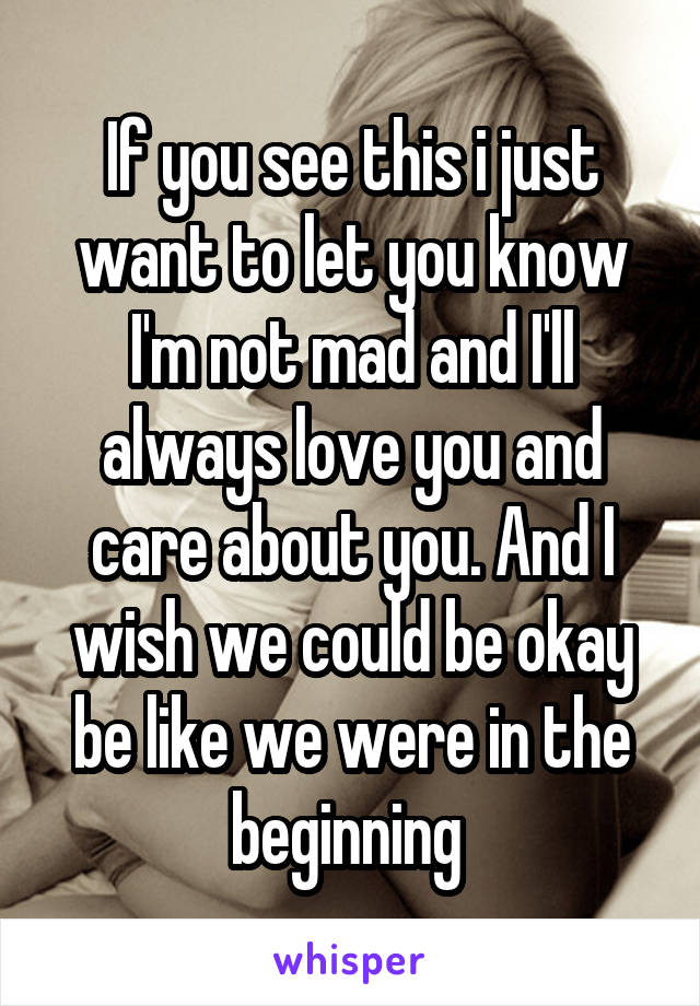 If you see this i just want to let you know I'm not mad and I'll always love you and care about you. And I wish we could be okay be like we were in the beginning