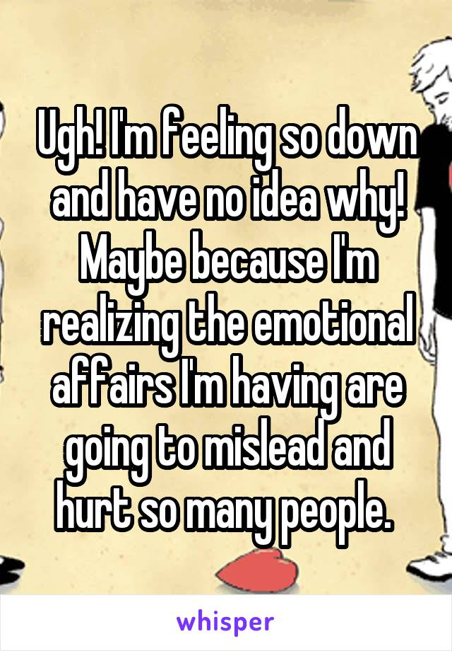 Ugh! I'm feeling so down and have no idea why! Maybe because I'm realizing the emotional affairs I'm having are going to mislead and hurt so many people.
