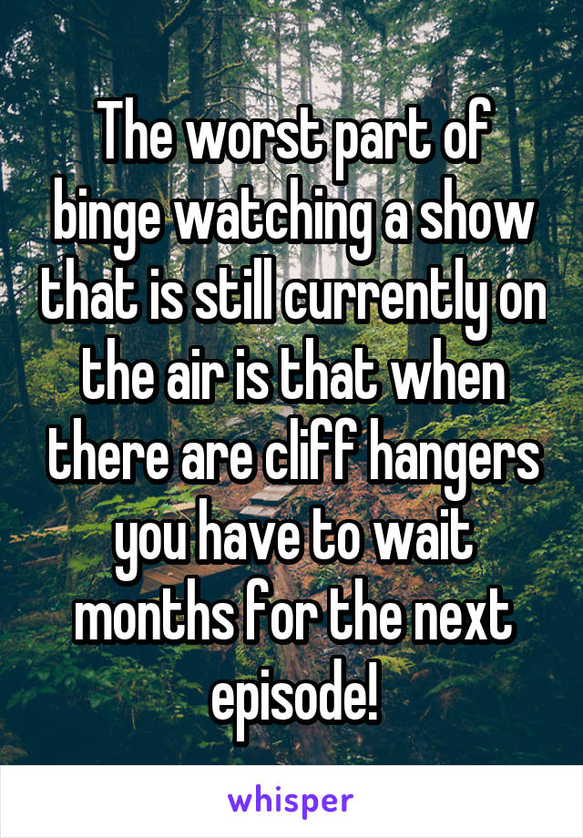 The worst part of binge watching a show that is still currently on the air is that when there are cliff hangers you have to wait months for the next episode!