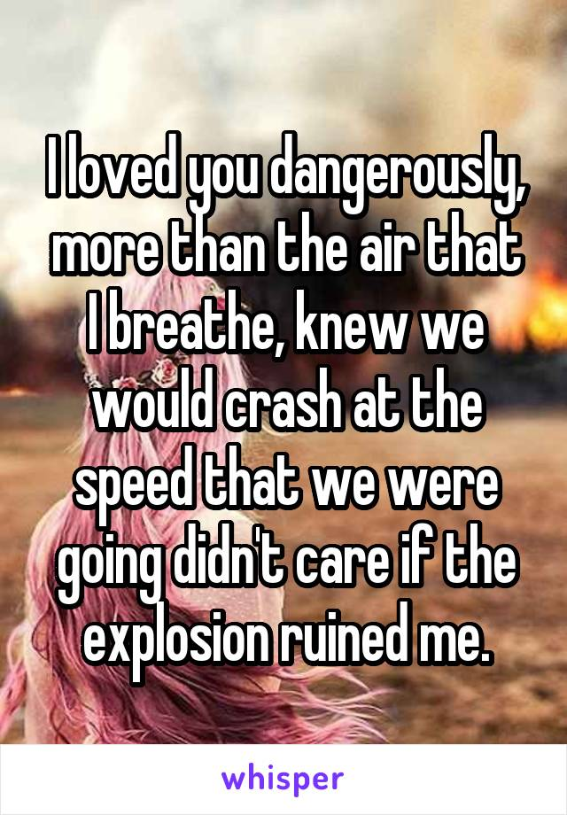 I loved you dangerously, more than the air that I breathe, knew we would crash at the speed that we were going didn't care if the explosion ruined me.