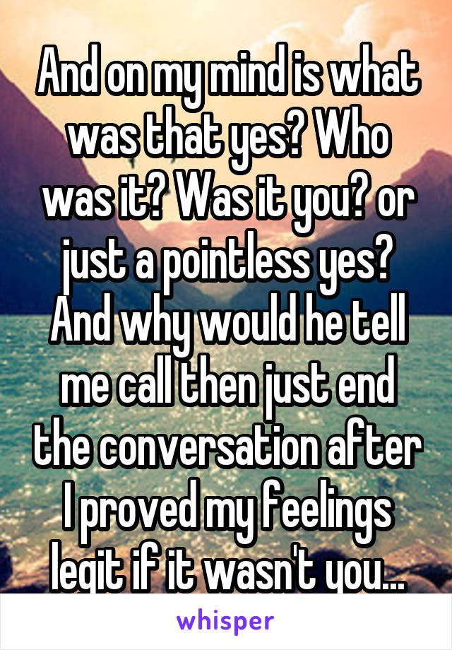 And on my mind is what was that yes? Who was it? Was it you? or just a pointless yes? And why would he tell me call then just end the conversation after I proved my feelings legit if it wasn't you...