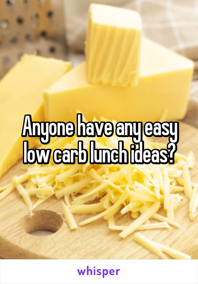 Anyone have any easy low carb lunch ideas?