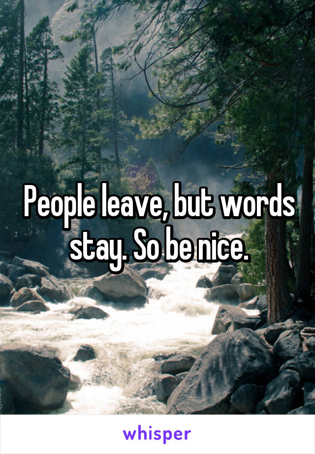 People leave, but words stay. So be nice.