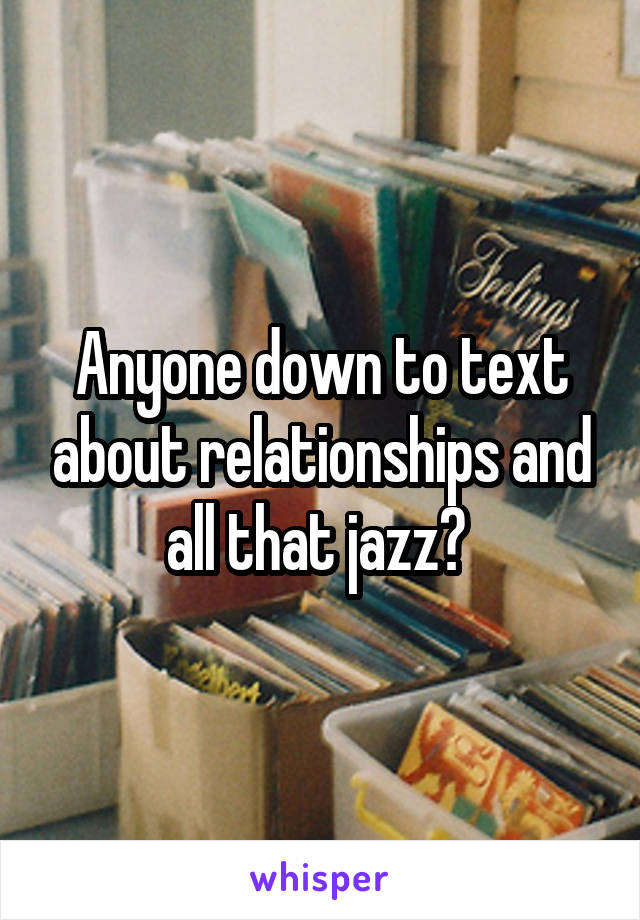Anyone down to text about relationships and all that jazz?