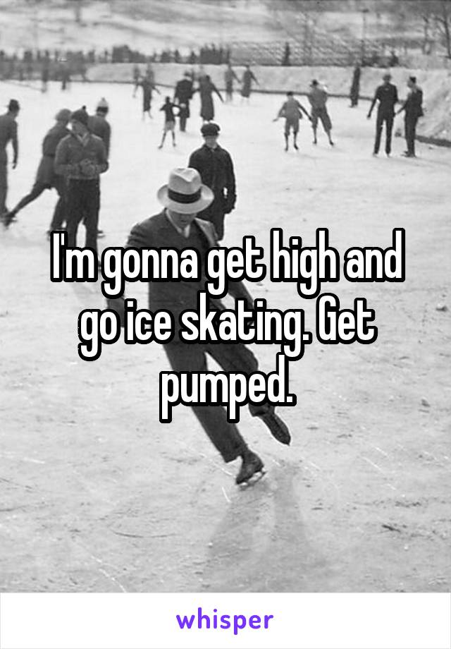 I'm gonna get high and go ice skating. Get pumped.