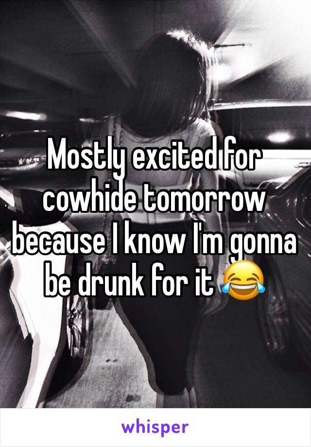 Mostly excited for cowhide tomorrow because I know I'm gonna be drunk for it 😂