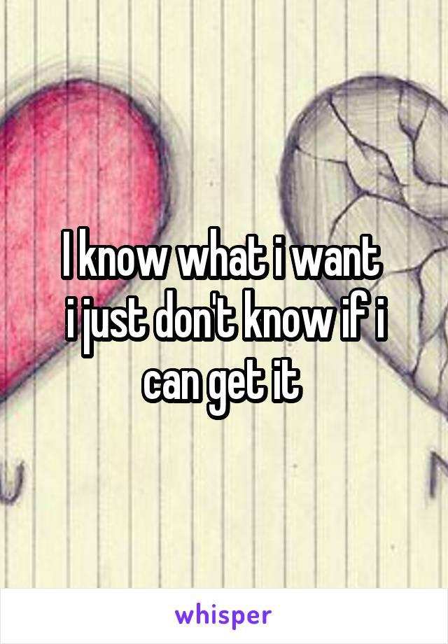 I know what i want  i just don't know if i can get it