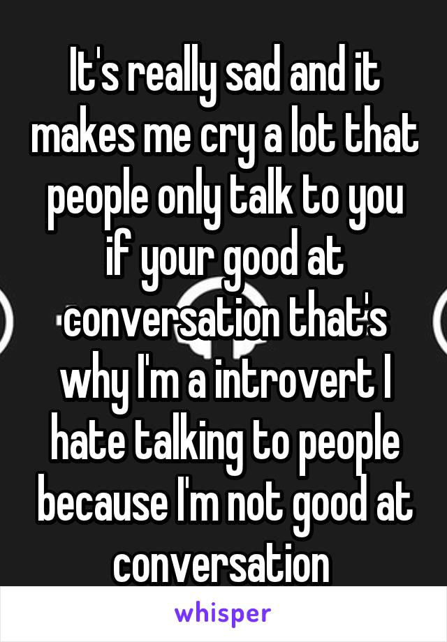 It's really sad and it makes me cry a lot that people only talk to you if your good at conversation that's why I'm a introvert I hate talking to people because I'm not good at conversation