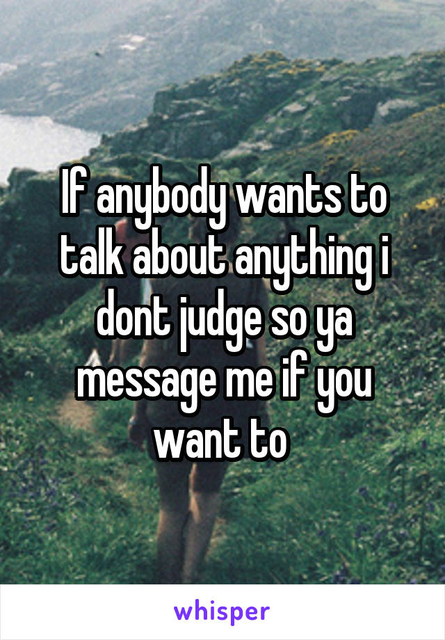 If anybody wants to talk about anything i dont judge so ya message me if you want to