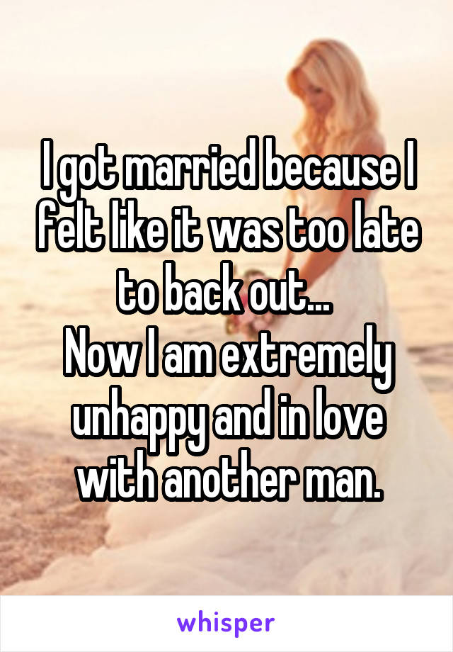 I got married because I felt like it was too late to back out...  Now I am extremely unhappy and in love with another man.