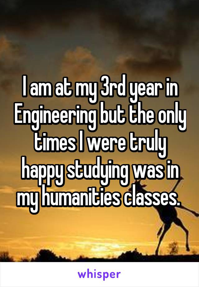 I am at my 3rd year in Engineering but the only times I were truly happy studying was in my humanities classes.