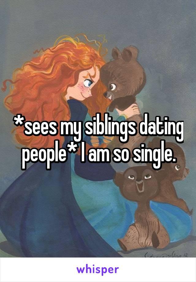 *sees my siblings dating people* I am so single.