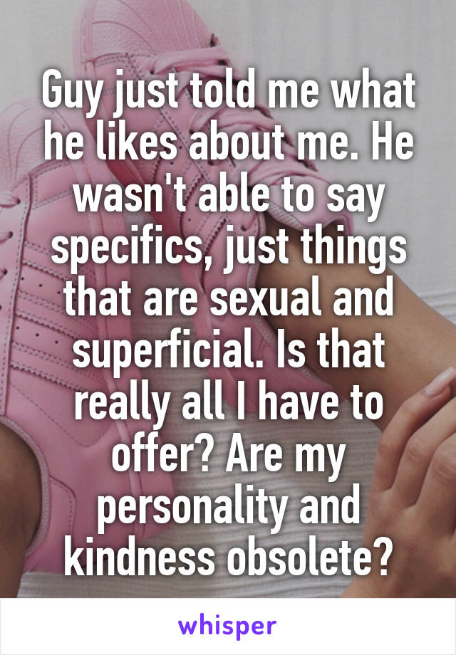 Guy just told me what he likes about me. He wasn't able to say specifics, just things that are sexual and superficial. Is that really all I have to offer? Are my personality and kindness obsolete?