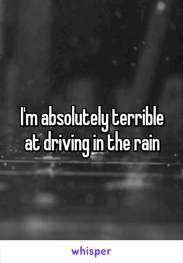 I'm absolutely terrible at driving in the rain