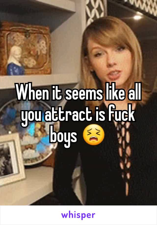 When it seems like all you attract is fuck boys 😣