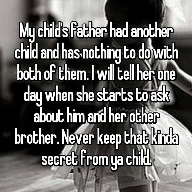 My child's father had another child and has nothing to do with both of them. I will tell her one day when she starts to ask about him and her other brother. Never keep that kinda secret from ya child.
