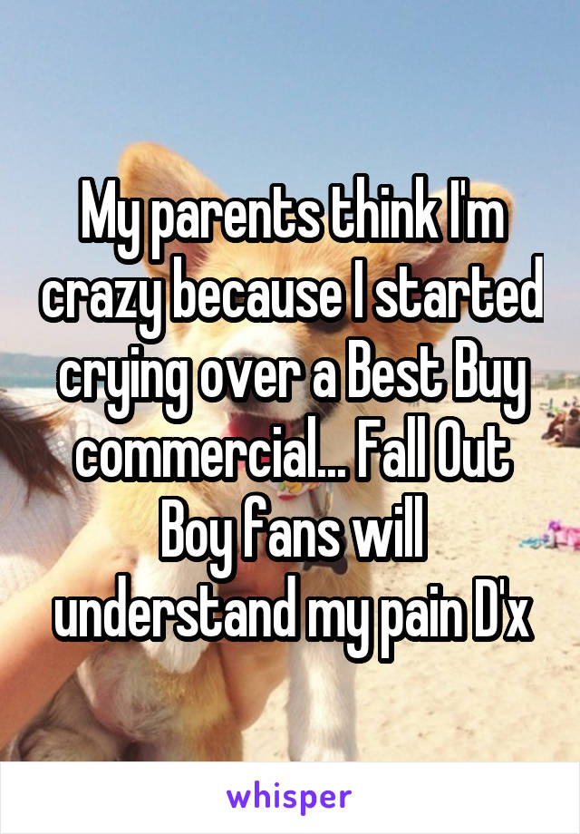 My parents think I'm crazy because I started crying over a Best Buy commercial... Fall Out Boy fans will understand my pain D'x