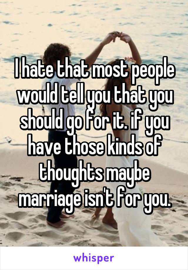 I hate that most people would tell you that you should go for it. if you have those kinds of thoughts maybe marriage isn't for you.