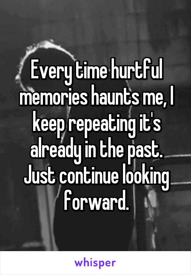 Every time hurtful memories haunts me, I keep repeating it's already in the past. Just continue looking forward.