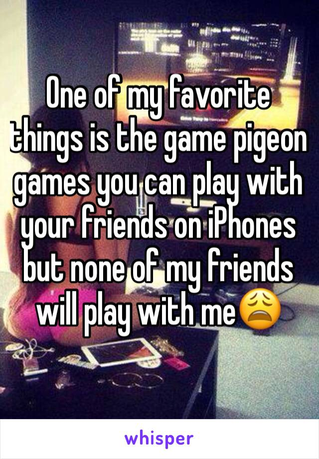 One of my favorite things is the game pigeon games you can play with your friends on iPhones but none of my friends will play with me😩
