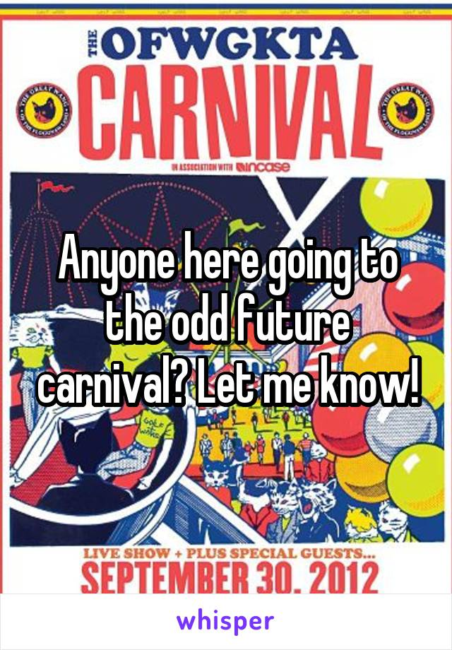 Anyone here going to the odd future carnival? Let me know!