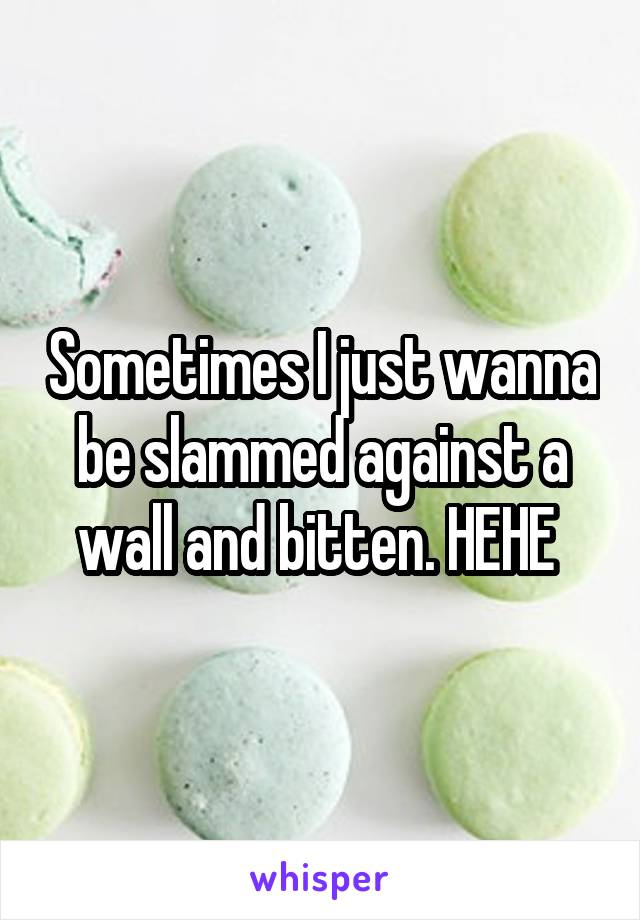 Sometimes I just wanna be slammed against a wall and bitten. HEHE