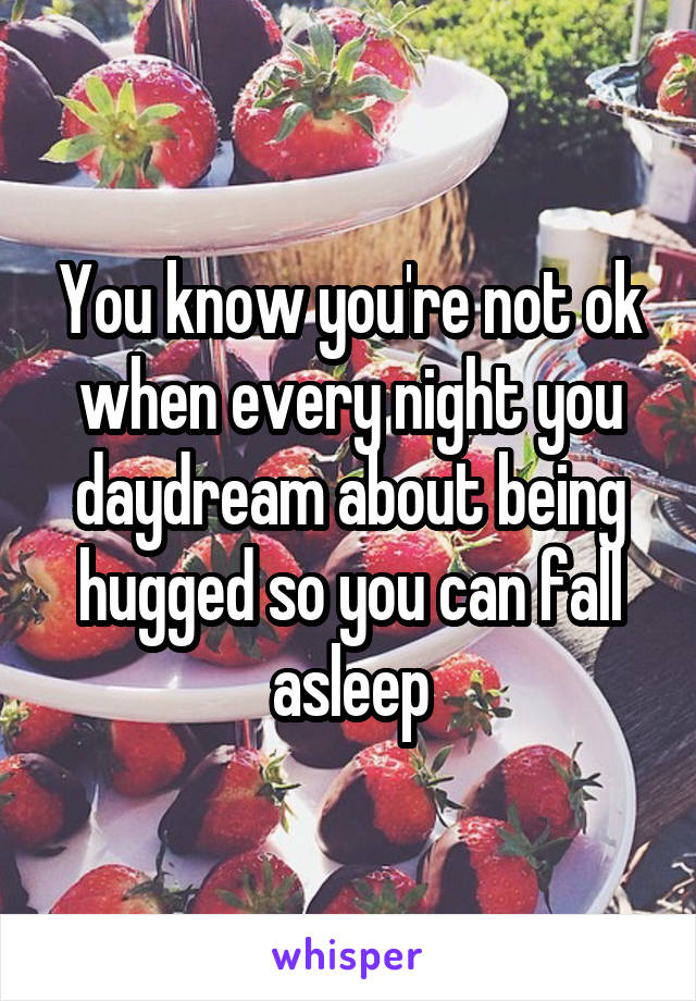 You know you're not ok when every night you daydream about being hugged so you can fall asleep