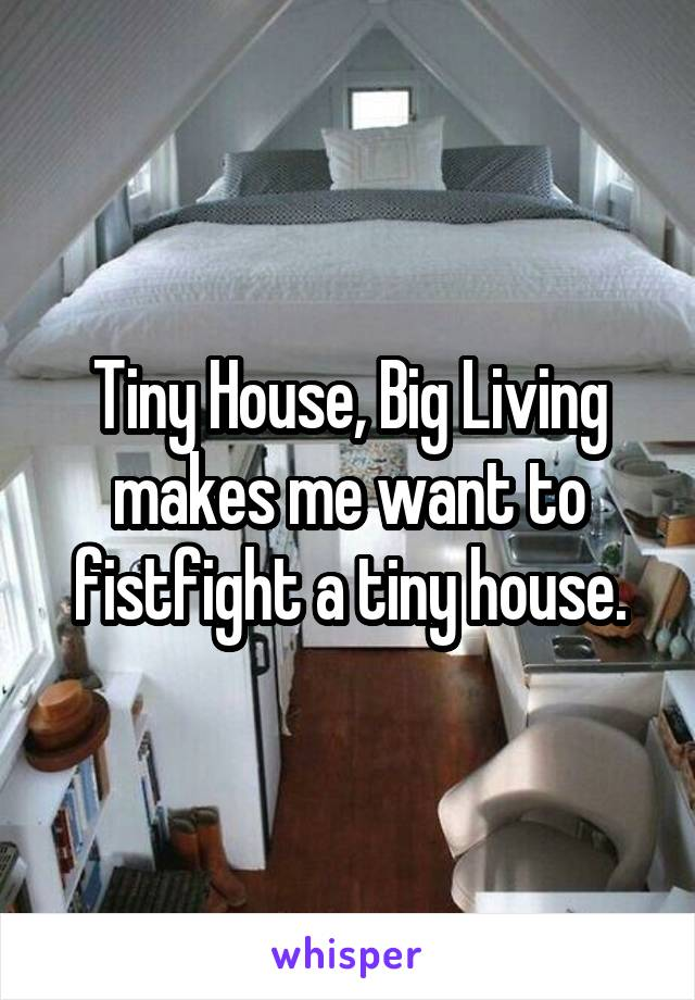 Tiny House, Big Living makes me want to fistfight a tiny house.