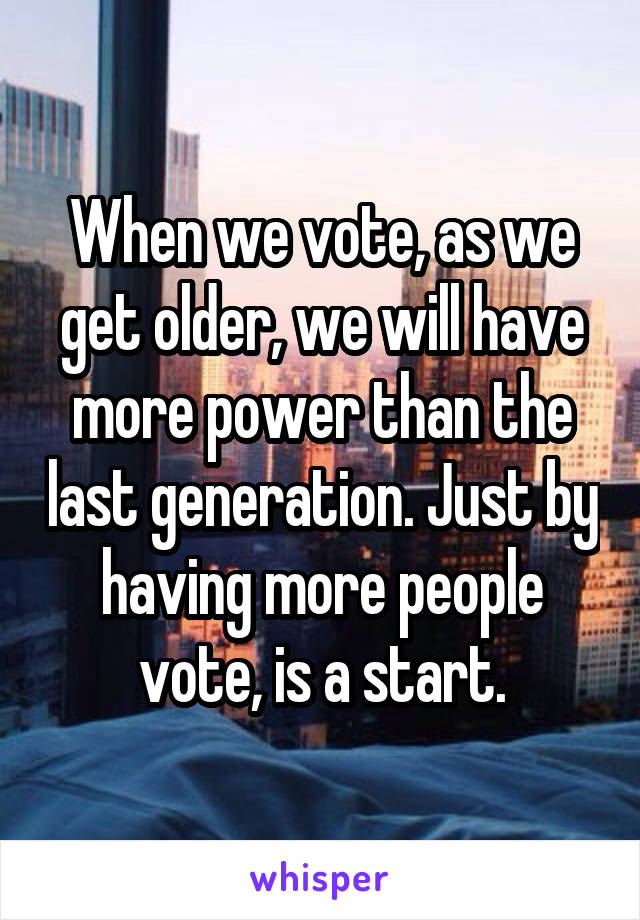 When we vote, as we get older, we will have more power than the last generation. Just by having more people vote, is a start.