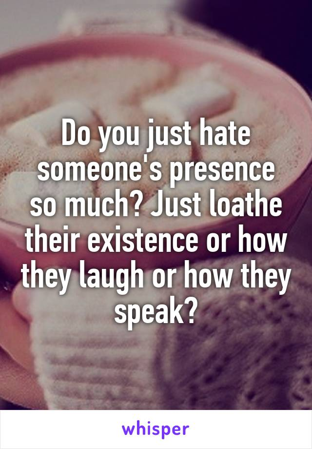 Do you just hate someone's presence so much? Just loathe their existence or how they laugh or how they speak?