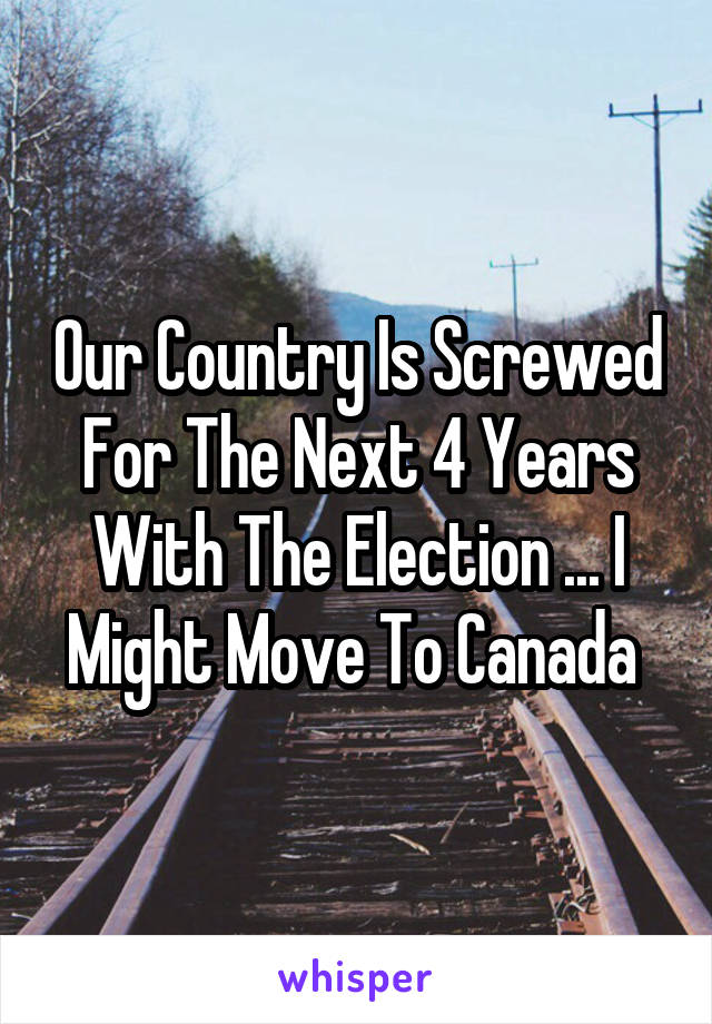 Our Country Is Screwed For The Next 4 Years With The Election ... I Might Move To Canada