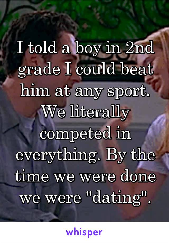 """I told a boy in 2nd grade I could beat him at any sport. We literally competed in everything. By the time we were done we were """"dating""""."""