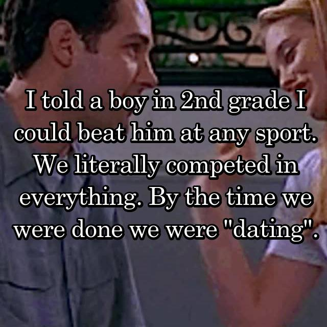 "I told a boy in 2nd grade I could beat him at any sport. We literally competed in everything. By the time we were done we were ""dating""."